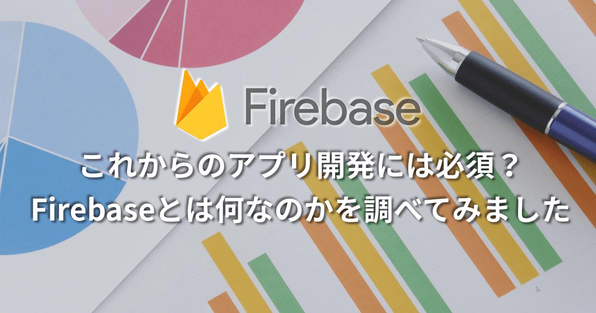 これからのアプリ開発には必須?Firebaseとは何なのかを調べてみました