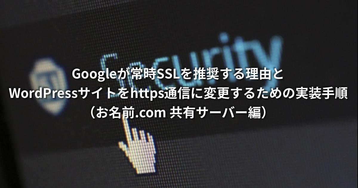 Googleが常時SSLを推奨する理由とWordPressサイトをhttps通信に変更するための実装手順【お名前.com 共有サーバー編】