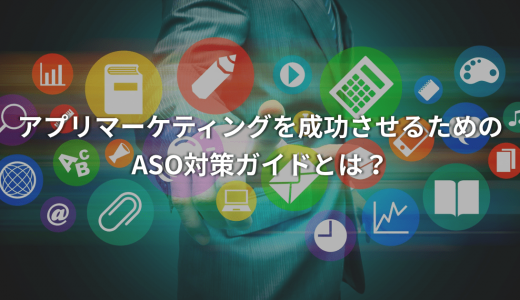 【ASO対策ガイド】アプリマーケティングを成功させるためのASO対策ガイドとは?