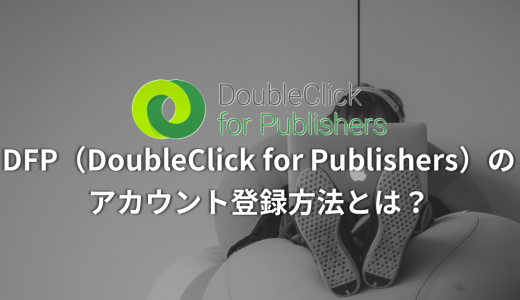 【DFP活用ガイド】DFP(DoubleClick for Publishers)のアカウント登録方法とは?