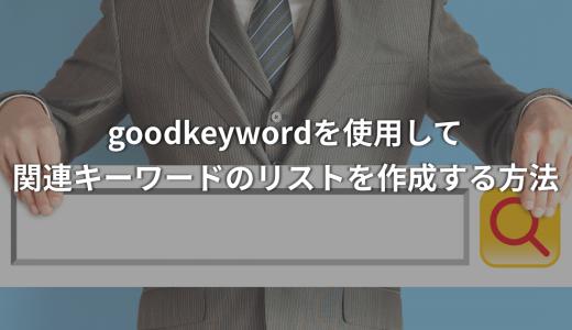 【サルでもわかるSEO対策】goodkeywordを使用して関連キーワードのリストを作成する方法