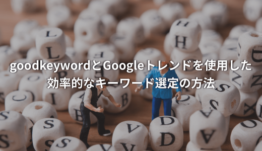 【サルでもわかるSEO対策】goodkeywordとGoogleトレンドを使用した効率的なキーワード選定の方法