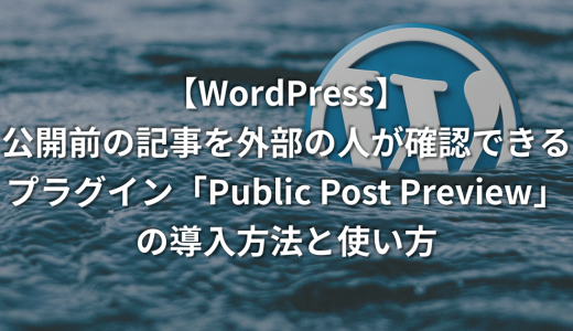 【WordPress】公開前の記事を外部の人が確認できるプラグイン「Public Post Preview」の導入方法と使い方