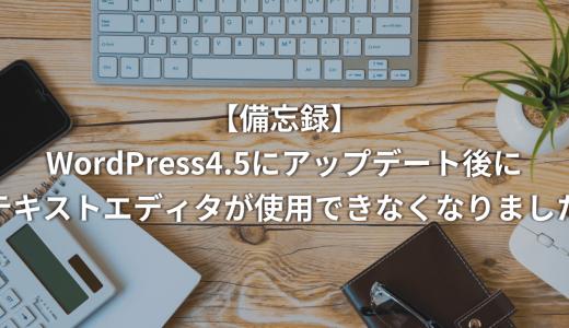 【備忘録】WordPress4.5にアップデート後にテキストエディタが使用できなくなりました