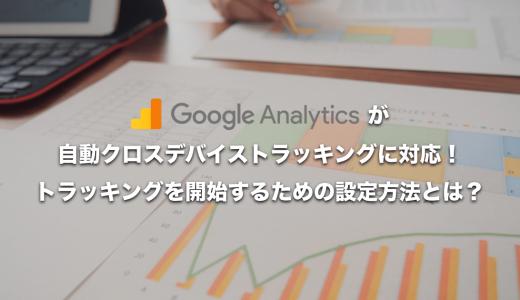 Google Analyticsが自動クロスデバイストラッキングに対応!トラッキングを開始するための設定方法とは?